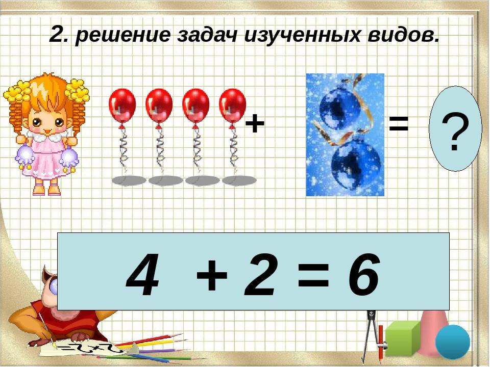 2. решение задач изученных видов. + = ? 4 + 2 = 6