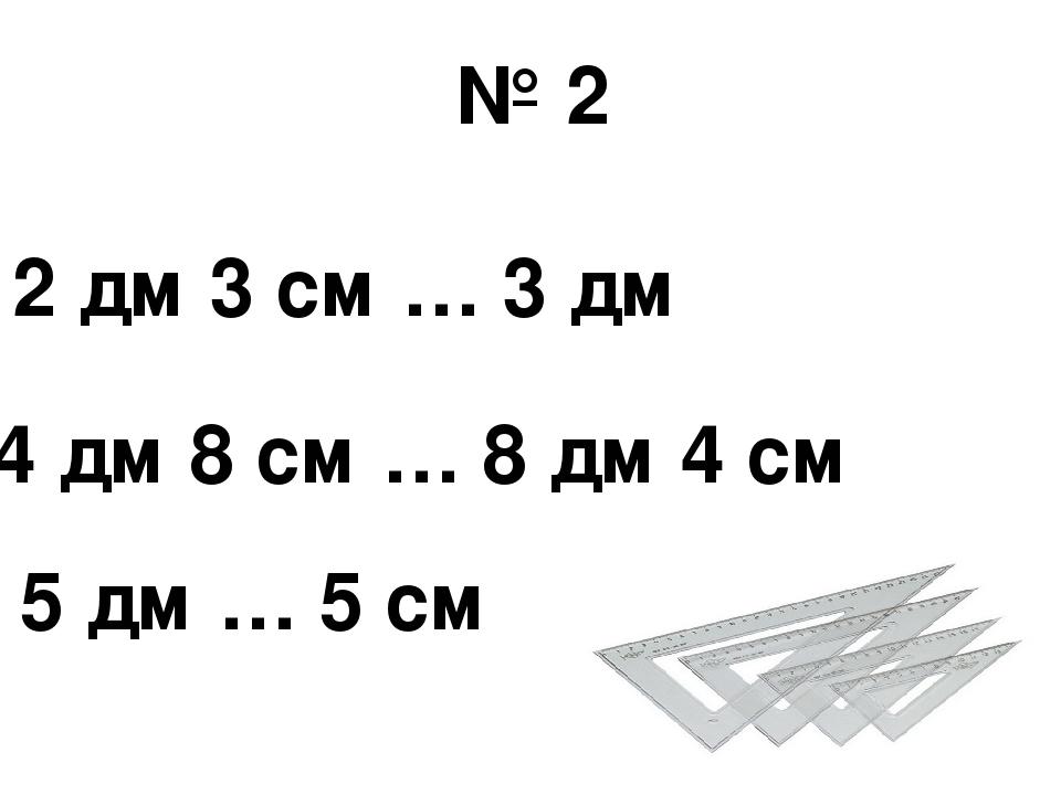2 дм 3 см … 3 дм 5 дм … 5 см 4 дм 8 см … 8 дм 4 см № 2