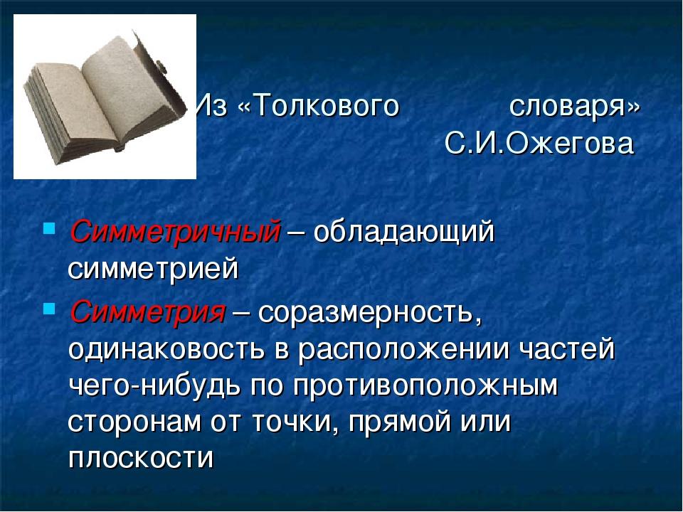 Из «Толкового словаря» С.И.Ожегова Симметричный – обладающий симметрией Симме...
