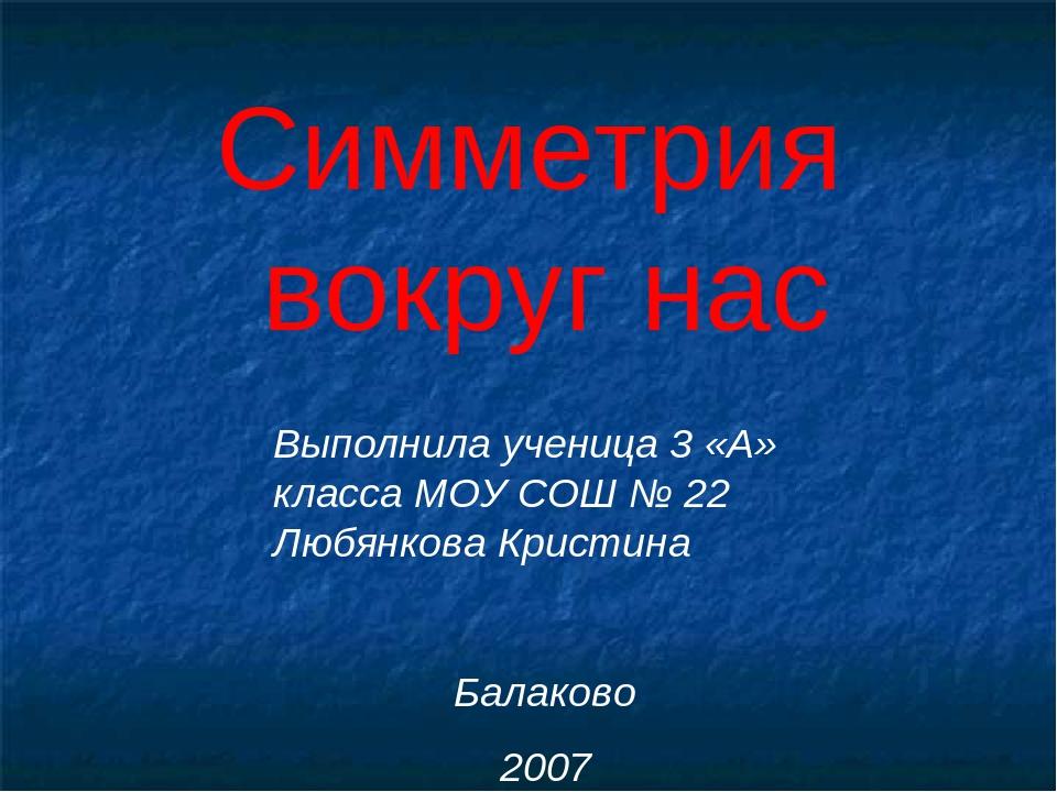 Симметрия вокруг нас Выполнила ученица 3 «А» класса МОУ СОШ № 22 Любянкова Кр...