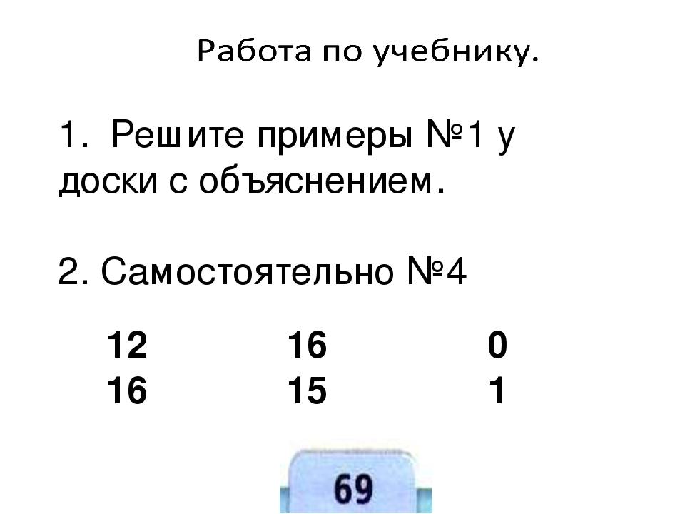 12 16 0 16 15 1 1. Решите примеры №1 у доски с объяснением. 2. Самостоятельно №4