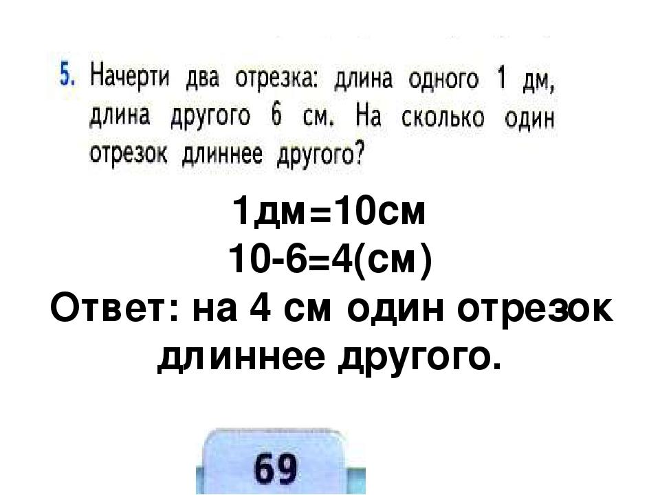 1дм=10см 10-6=4(см) Ответ: на 4 см один отрезок длиннее другого.