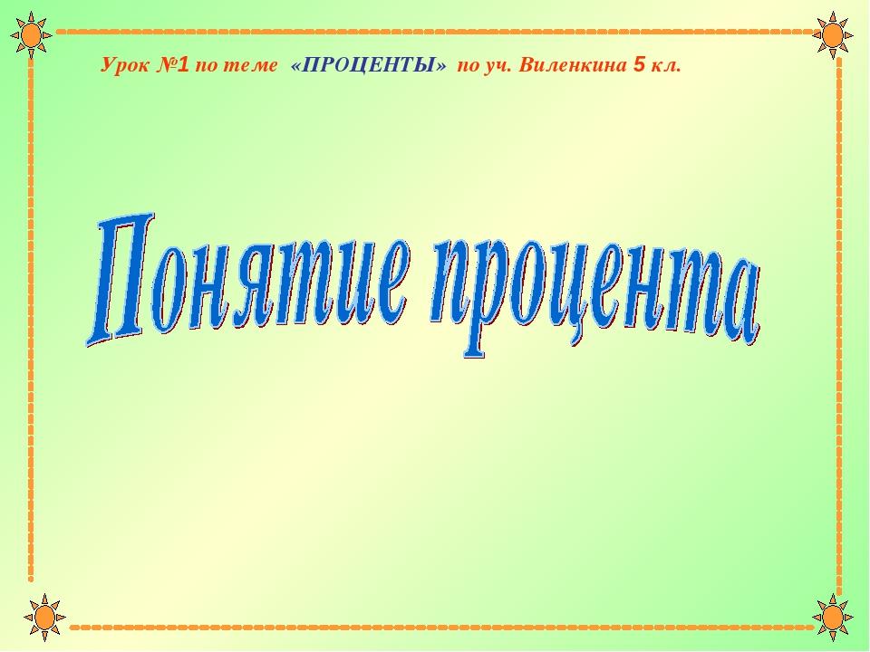 Урок №1 по теме «ПРОЦЕНТЫ» по уч. Виленкина 5 кл.