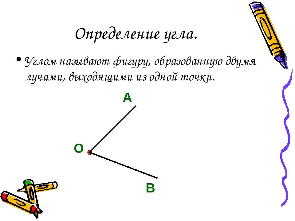 Определение угла. Углом называют фигуру, образованную двумя лучами, выходящим...