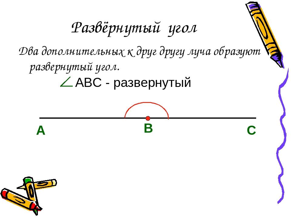 Развёрнутый угол Два дополнительных к друг другу луча образуют развернутый уг...