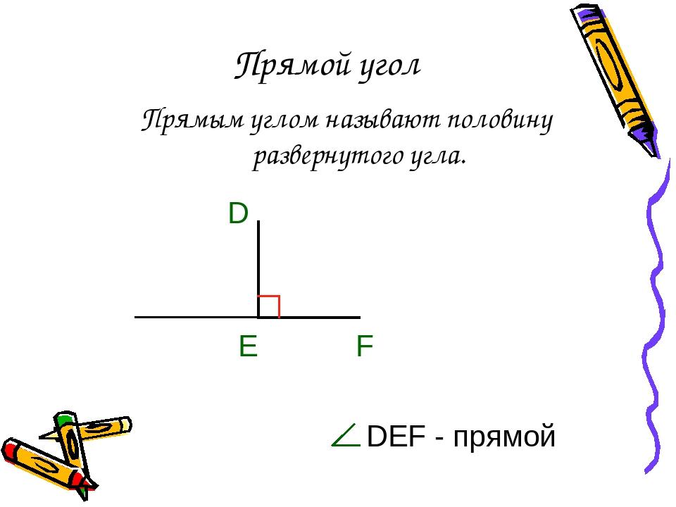 Прямой угол Прямым углом называют половину развернутого угла. DEF - прямой E D F