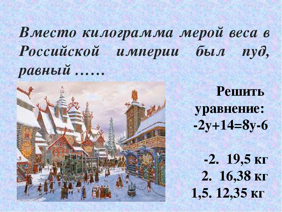 Вместо килограмма мерой веса в Российской империи был пуд, равный …… Решить у...