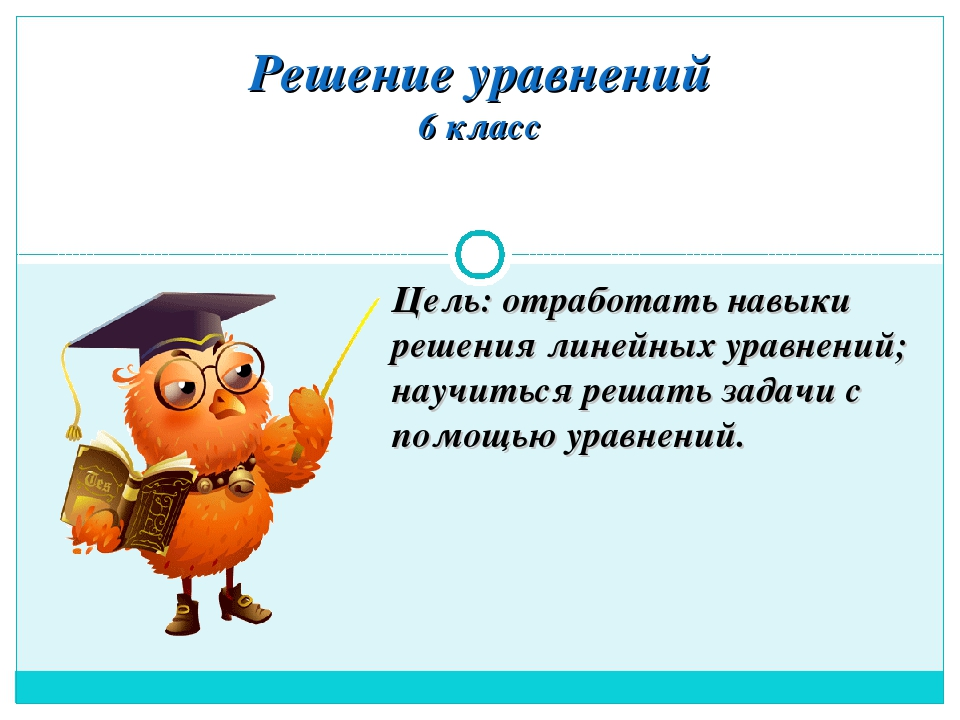 Решение уравнений 6 класс Цель: отработать навыки решения линейных уравнений;...