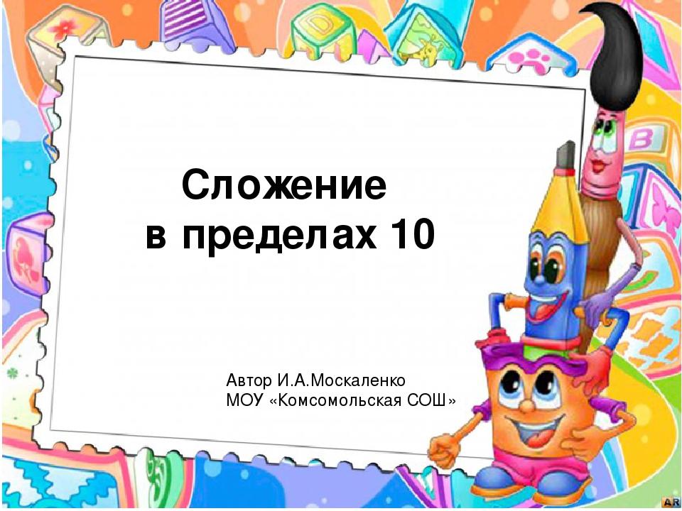 Сложение в пределах 10 Автор И.А.Москаленко МОУ «Комсомольская СОШ»