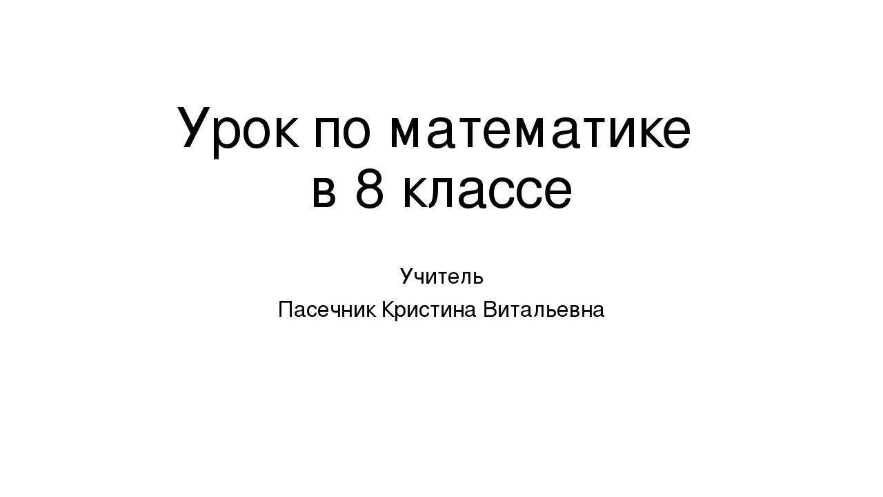 Урок по математике в 8 классе Учитель Пасечник Кристина Витальевна
