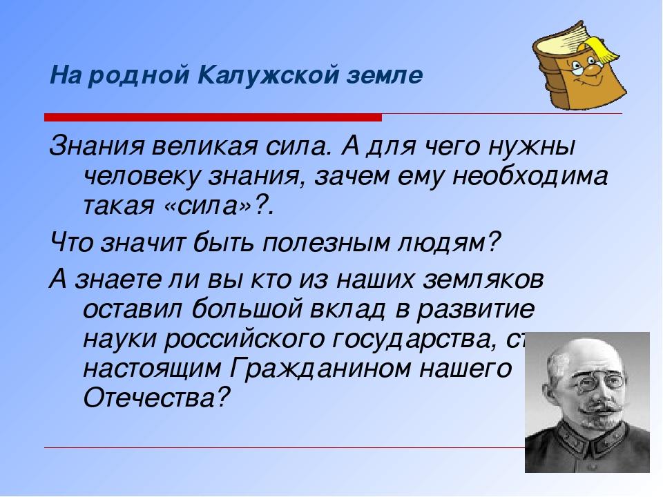 На родной Калужской земле Знания великая сила. А для чего нужны человеку знан...