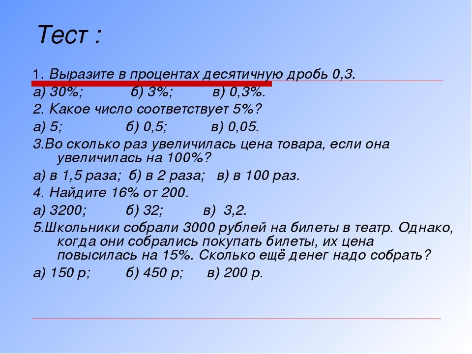 Тест : 1. Выразите в процентах десятичную дробь 0,3. а) 30%; б) 3%; в) 0,3%....