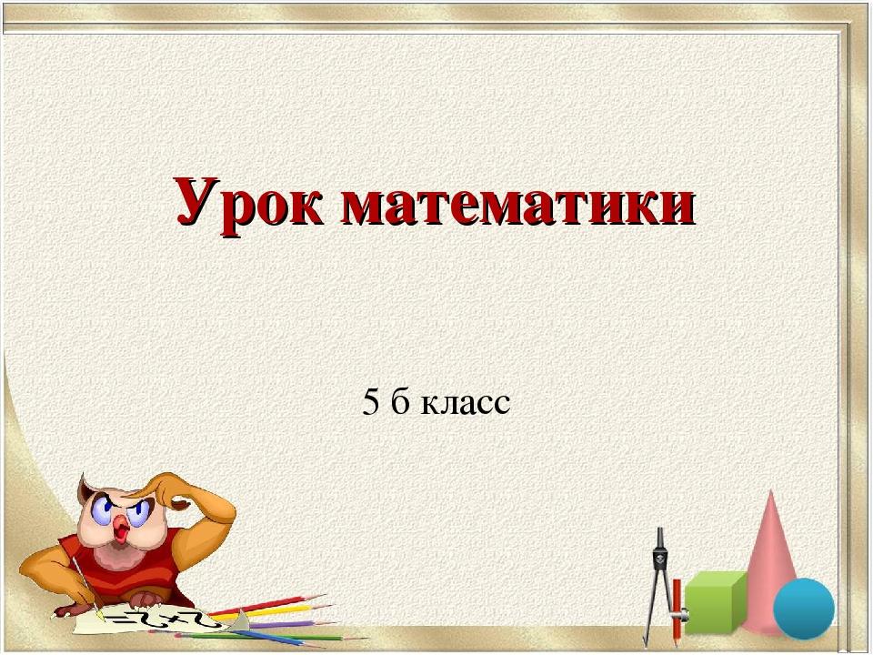 Урок математики 5 б класс