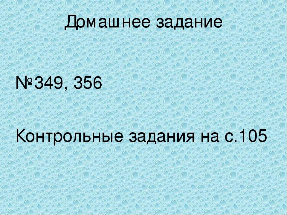 Домашнее задание №349, 356 Контрольные задания на с.105