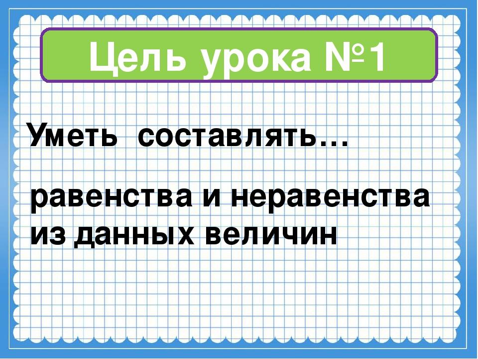 Цель урока №1 Уметь составлять… равенства и неравенства из данных величин