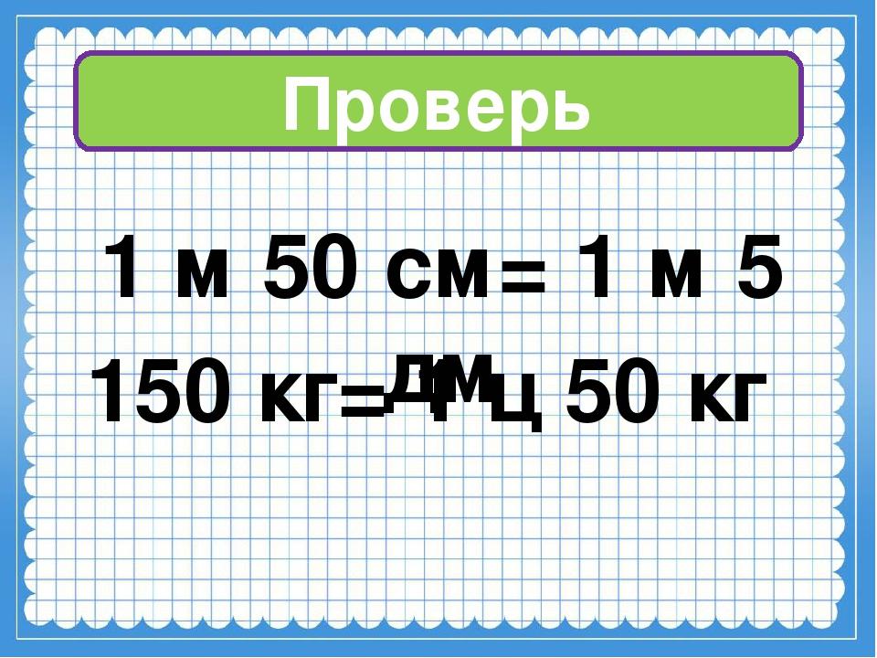 Проверь 1 м 50 см= 1 м 5 дм 150 кг= 1 ц 50 кг