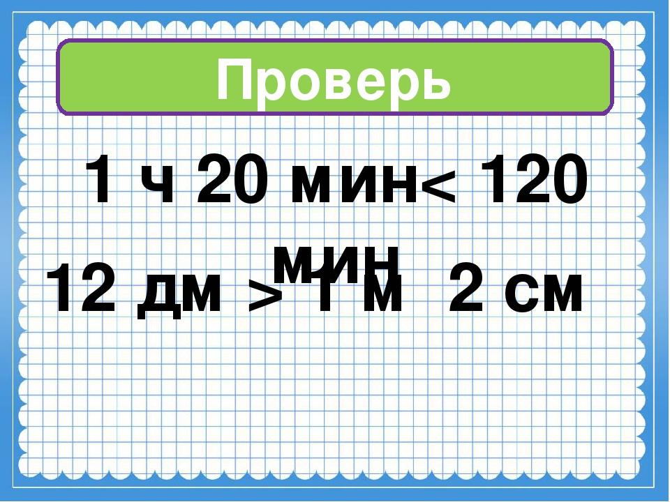 Проверь 1 ч 20 мин< 120 мин 12 дм > 1 м 2 см