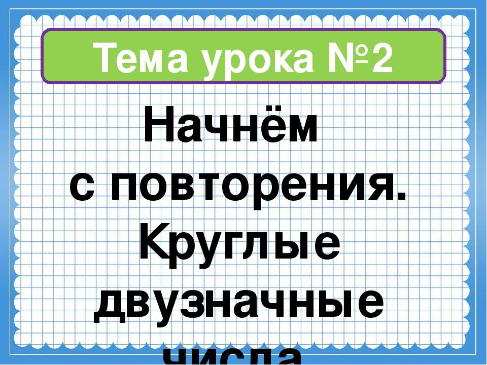 Тема урока №2 Начнём с повторения. Круглые двузначные числа.