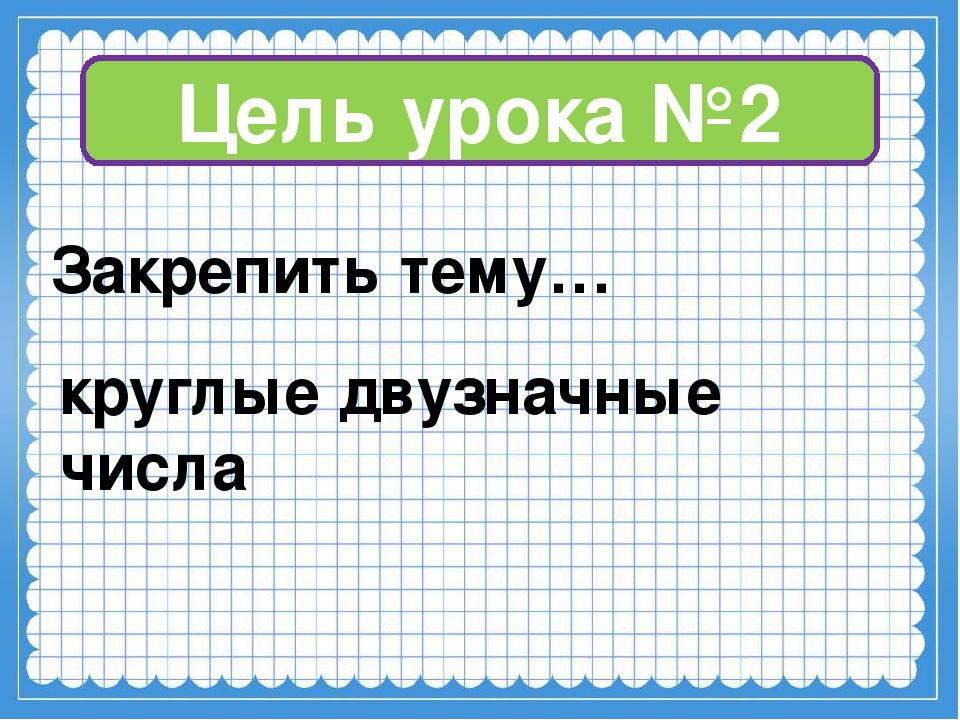 Цель урока №2 Закрепить тему… круглые двузначные числа