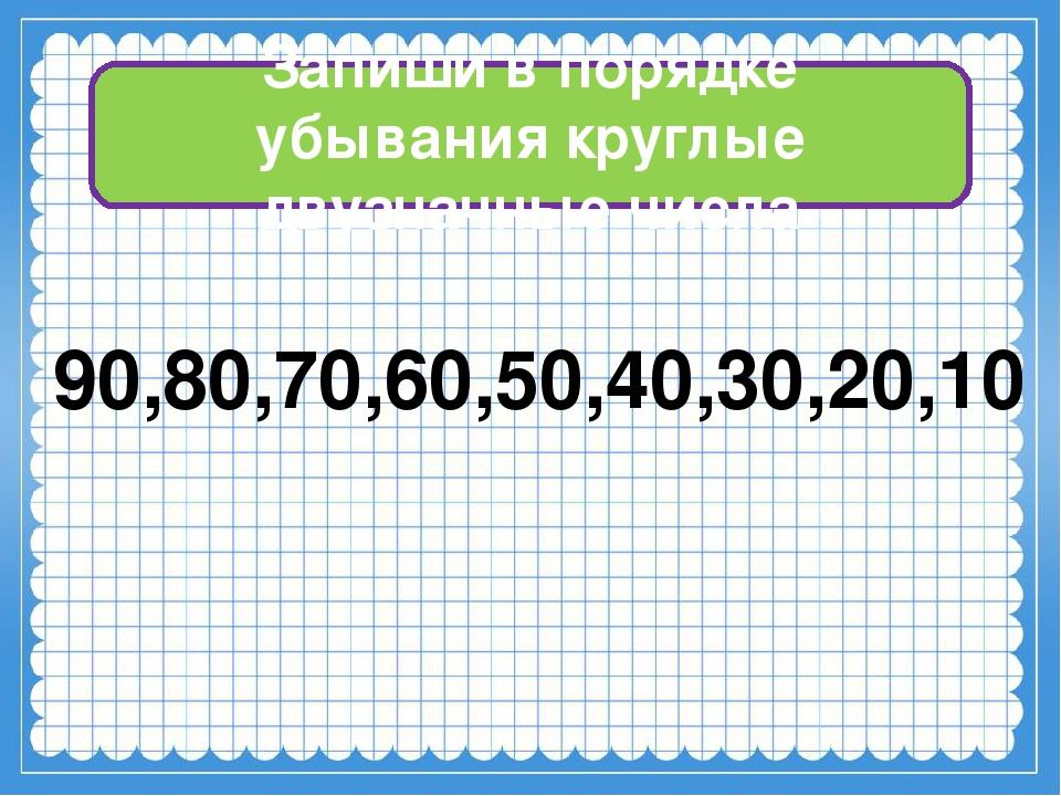 Запиши в порядке убывания круглые двузначные числа 90,80,70,60,50,40,30,20,10