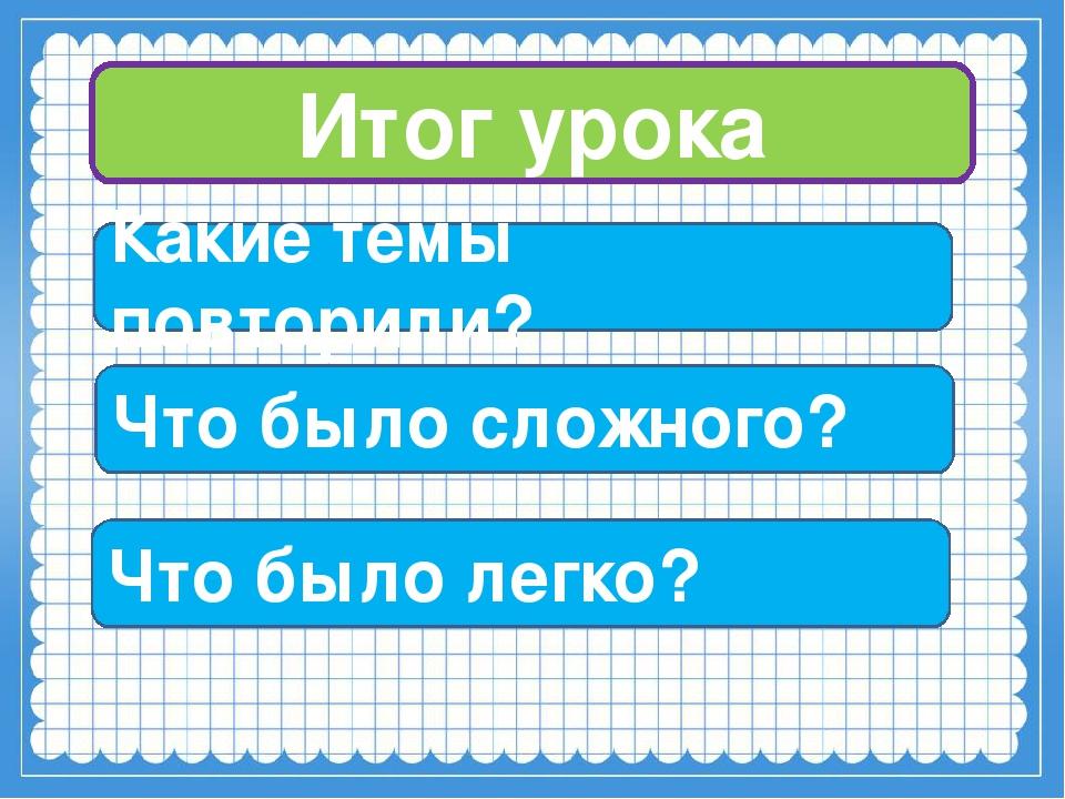 Итог урока Какие темы повторили? Что было сложного? Что было легко?