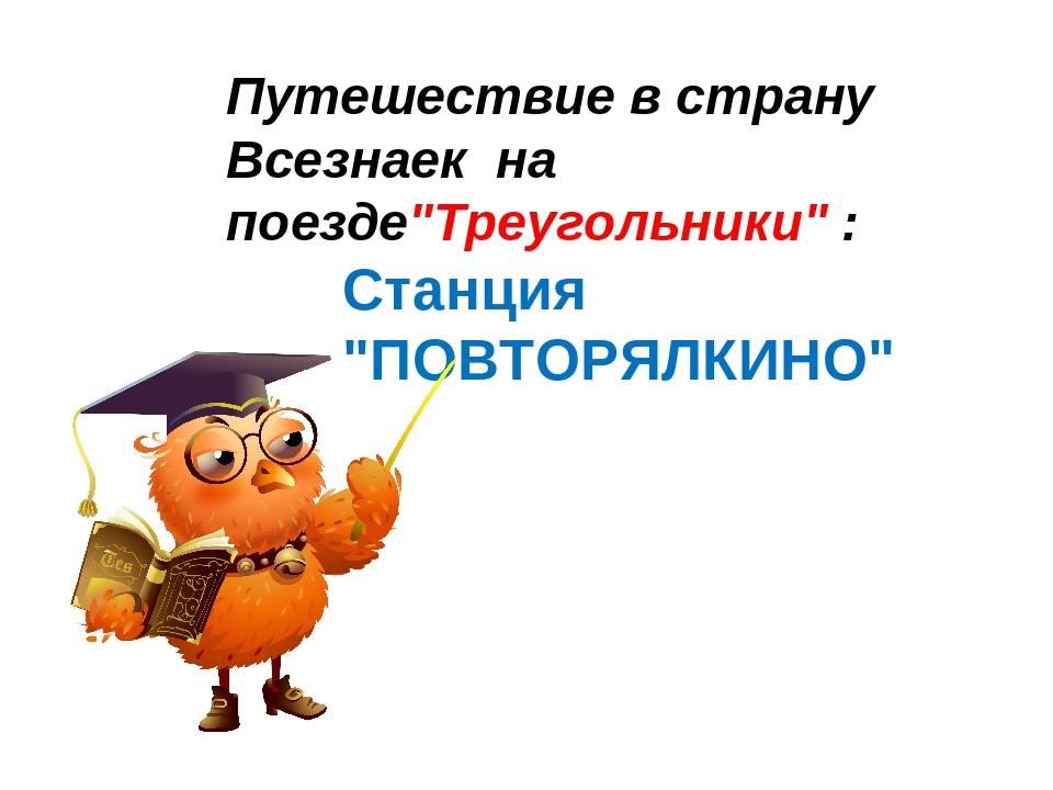 """Путешествие в страну Всезнаек на поезде""""Треугольники"""" : Станция """"ПОВТОРЯЛКИНО"""""""