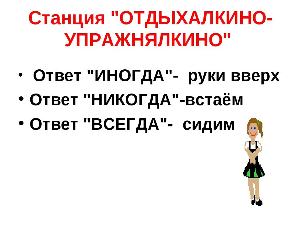 """Станция """"ОТДЫХАЛКИНО- УПРАЖНЯЛКИНО"""" Ответ """"ИНОГДА""""- руки вверх Ответ """"НИКОГДА..."""