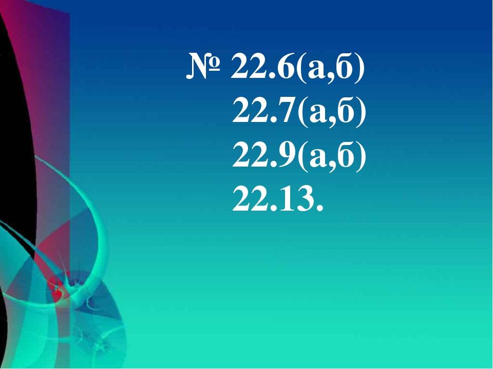 № 22.6(а,б) 22.7(а,б) 22.9(а,б) 22.13.
