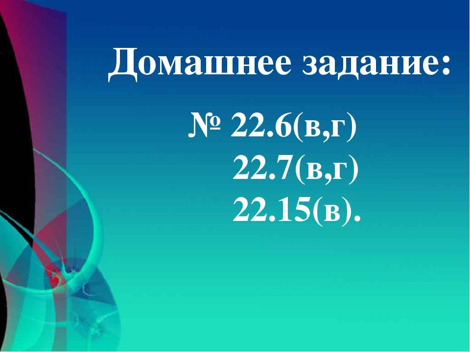 № 22.6(в,г) 22.7(в,г) 22.15(в). Домашнее задание: