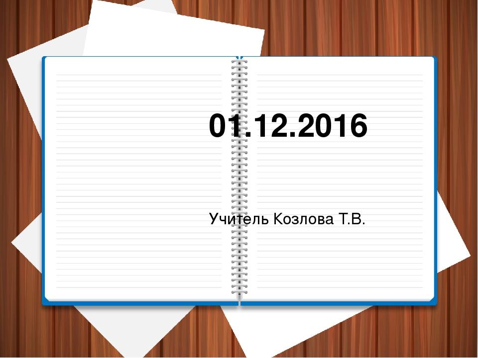 01.12.2016 Учитель Козлова Т.В.