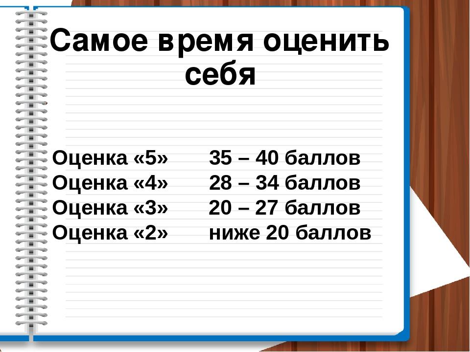 Оценка «5» 35 – 40 баллов Оценка «4» 28 – 34 баллов Оценка «3» 20 – 27 баллов...