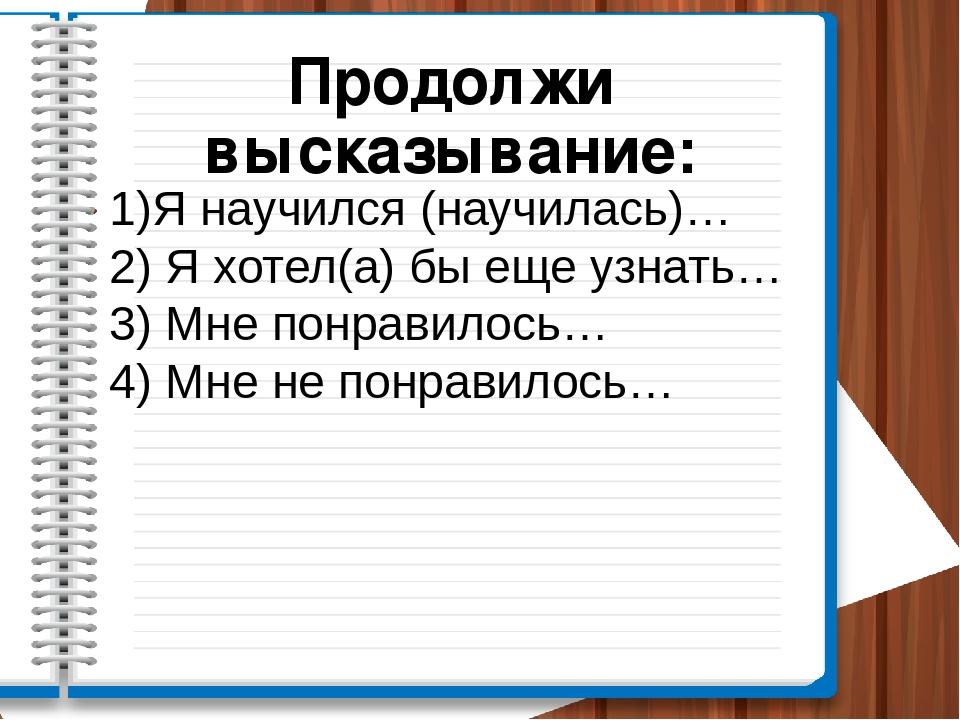 Продолжи высказывание: 1)Я научился (научилась)… 2) Я хотел(а) бы еще узнать…...