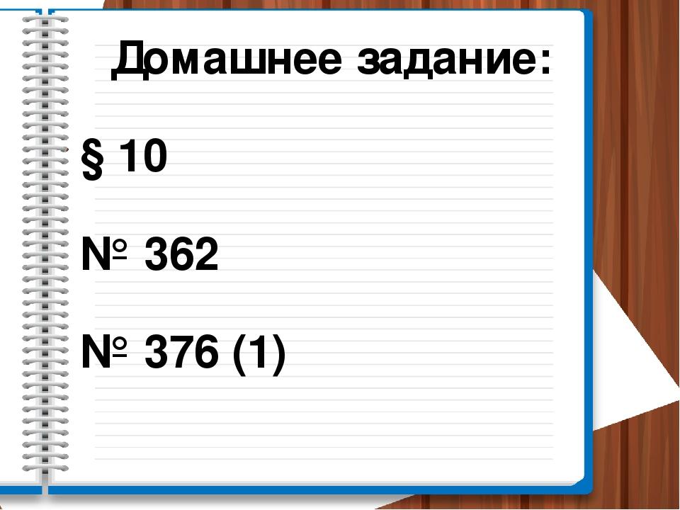 Домашнее задание: § 10 № 362 № 376 (1)