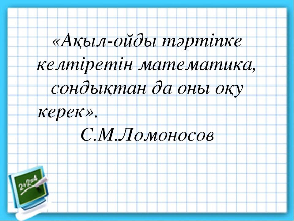 «Ақыл-ойды тәртіпке келтіретін математика, сондықтан да оны оқу керек». С.М.Л...