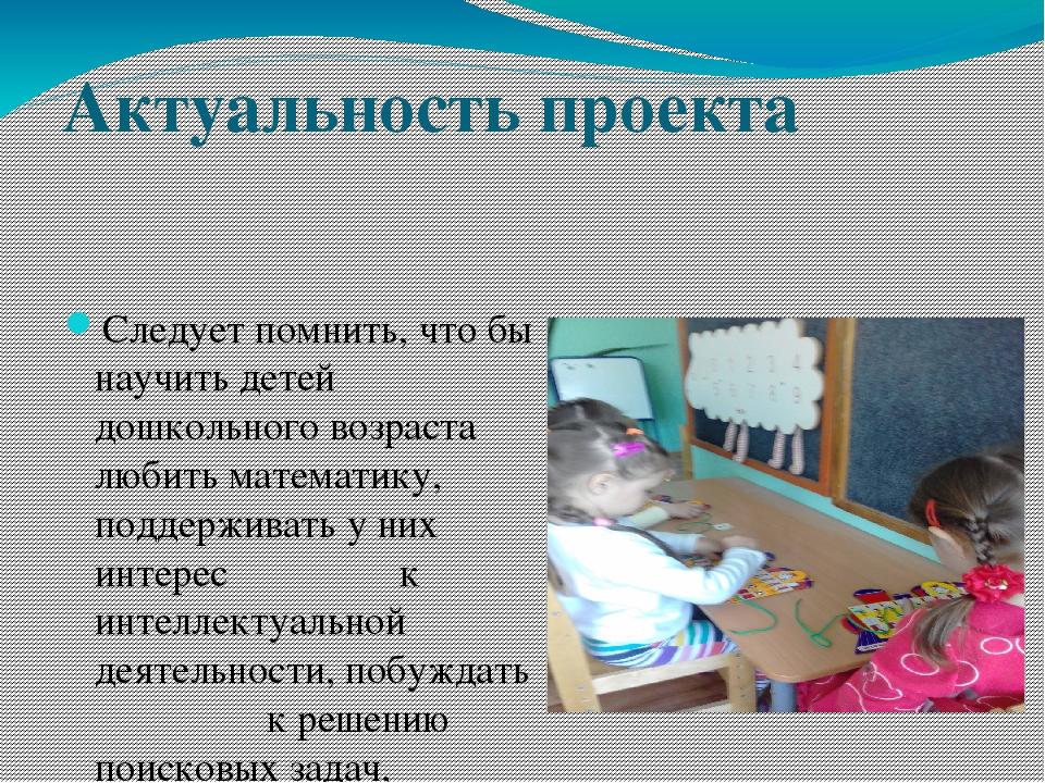 Актуальность проекта Следует помнить, что бы научить детей дошкольного возрас...