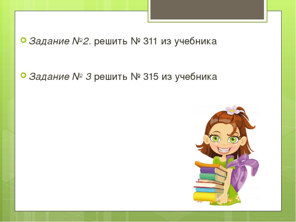 Задание №2. решить № 311 из учебника  Задание № 3 решить № 315 из учебника
