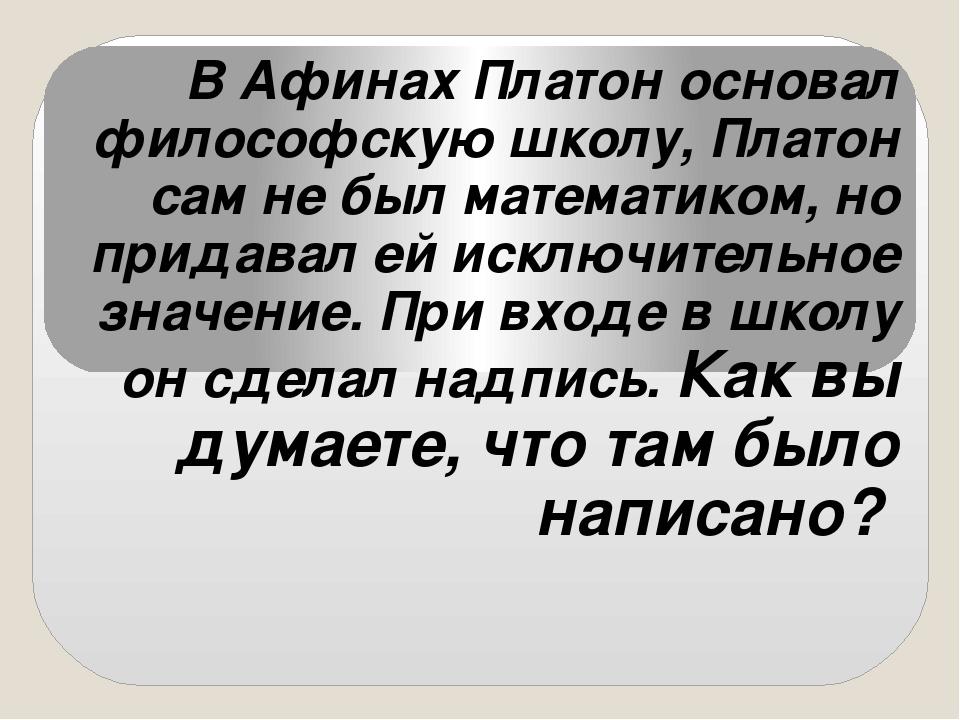 В Афинах Платон основал философскую школу, Платон сам не был математиком, но...
