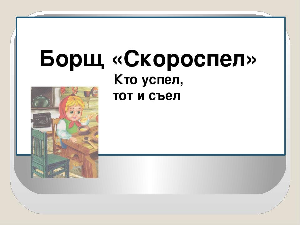Борщ «Скороспел» Кто успел, тот и съел