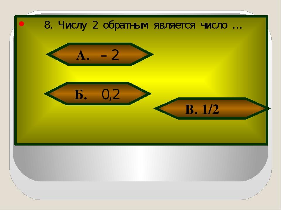 8. Числу 2 обратным является число … А. – 2 Б. 0,2 В. 1/2