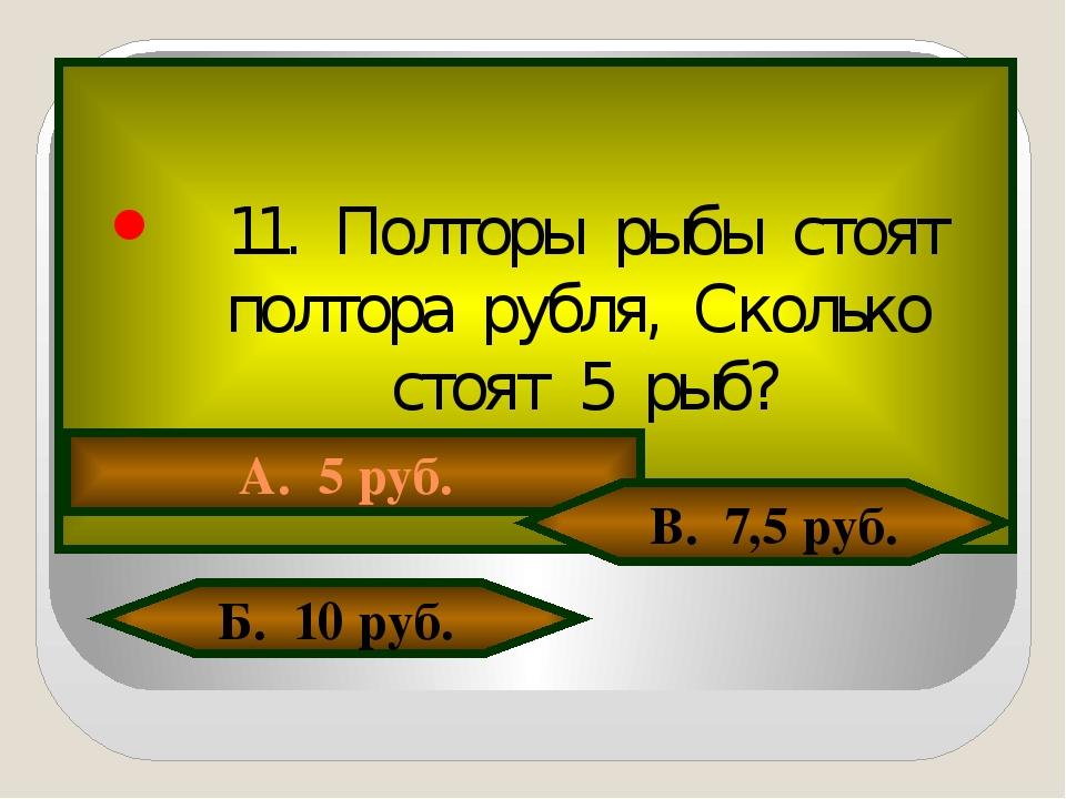 11. Полторы рыбы стоят полтора рубля, Сколько стоят 5 рыб? А. 5 руб. В. 7,5 р...