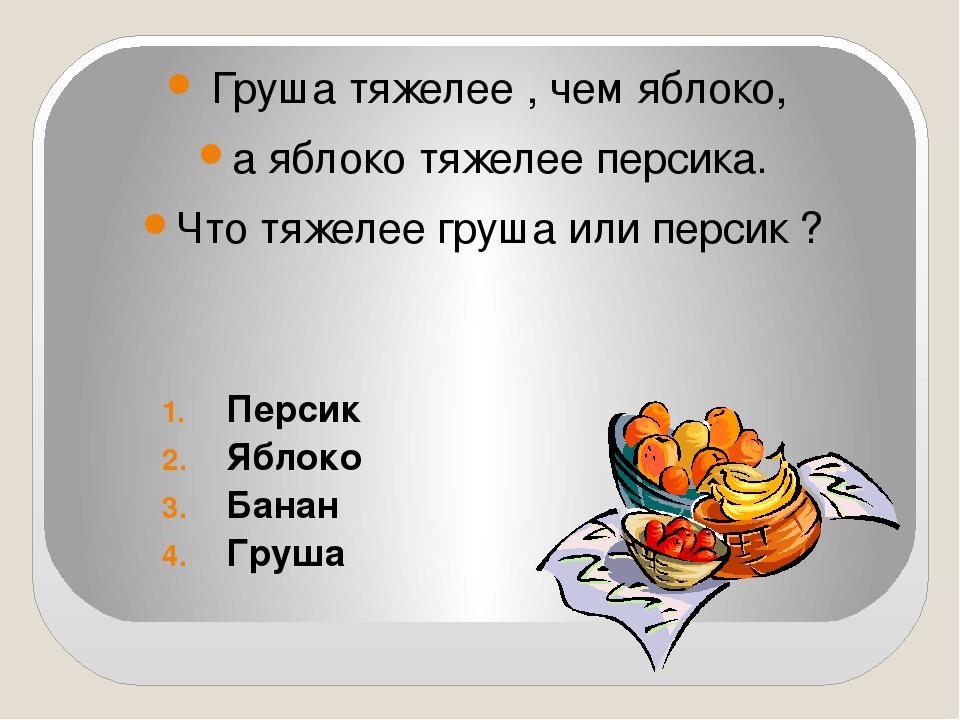 Груша тяжелее , чем яблоко, а яблоко тяжелее персика. Что тяжелее груша или п...