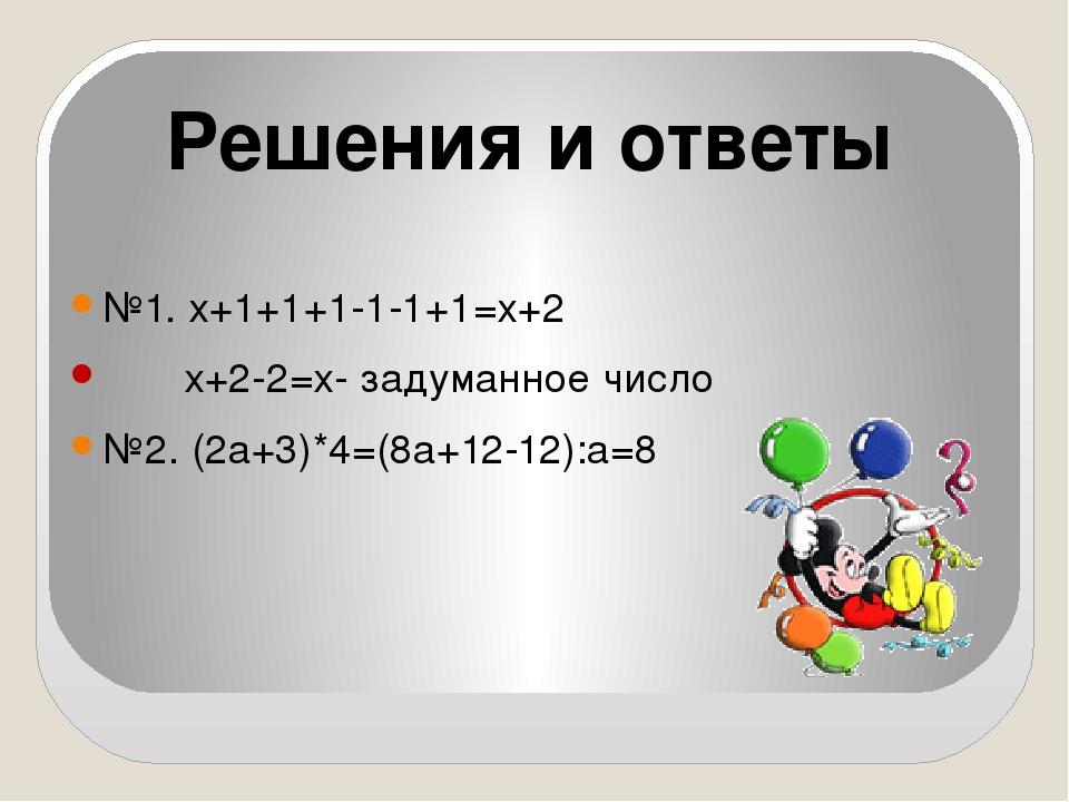 №1. х+1+1+1-1-1+1=х+2 х+2-2=х- задуманное число №2. (2а+3)*4=(8а+12-12):а=8 Р...