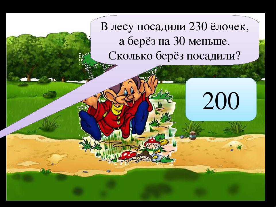 В лесу посадили 230 ёлочек, а берёз на 30 меньше. Сколько берёз посадили? 200