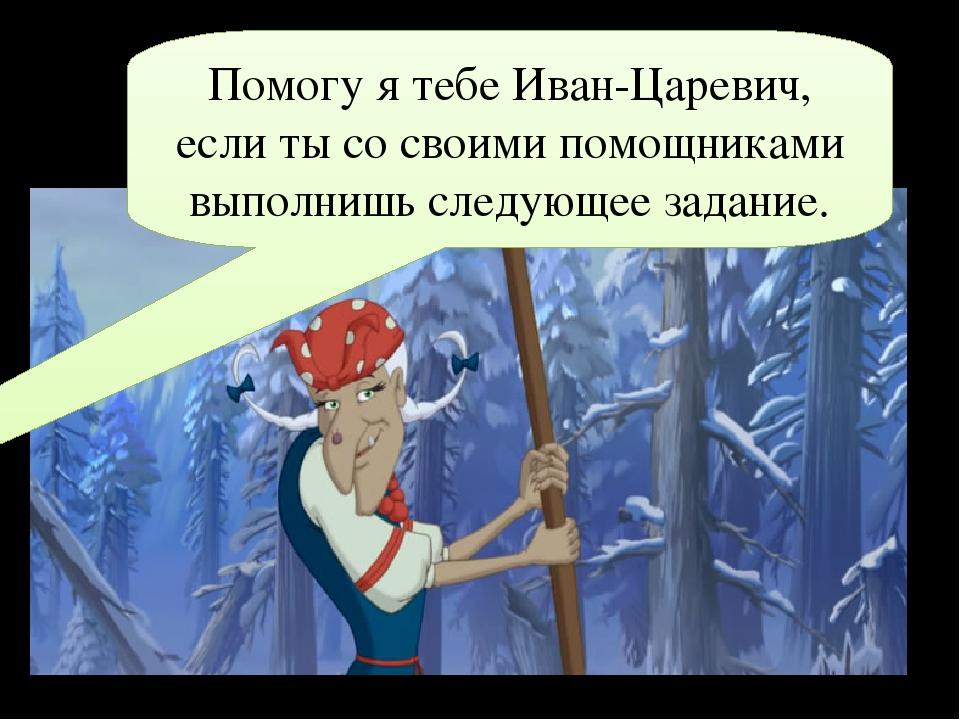 Помогу я тебе Иван-Царевич, если ты со своими помощниками выполнишь следующее...