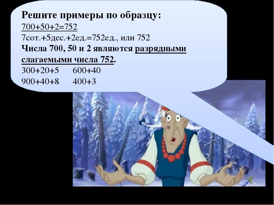 Решите примеры по образцу: 700+50+2=752 7сот.+5дес.+2ед.=752ед., или 752 Числ...