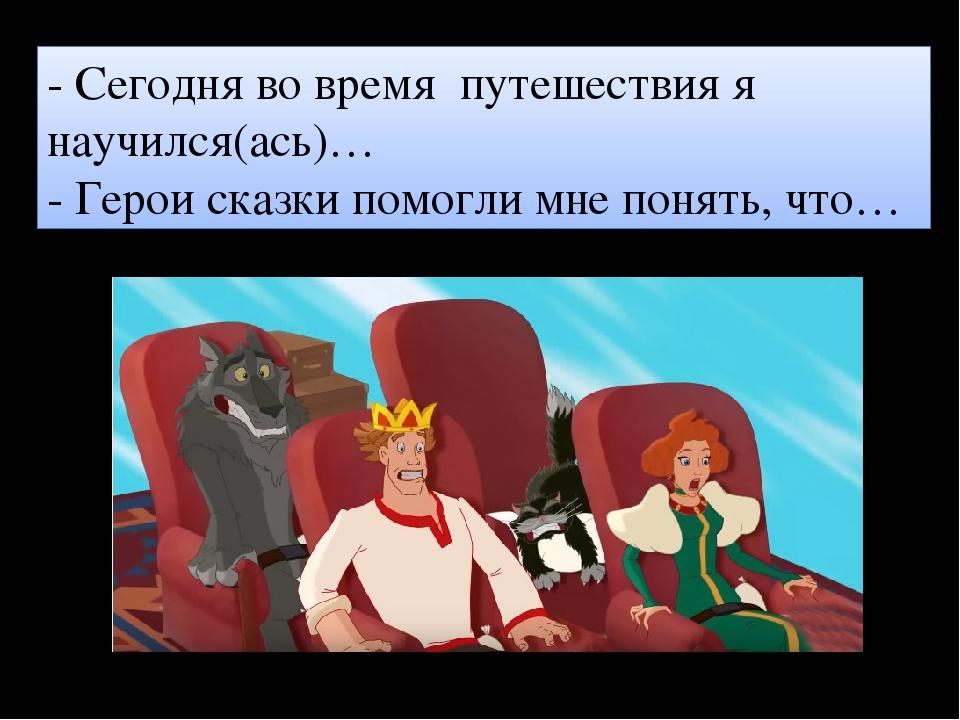 - Сегодня во время путешествия я научился(ась)… - Герои сказки помогли мне по...
