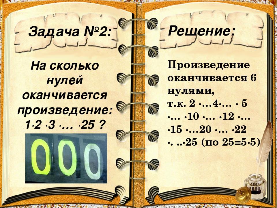Задача №2: Решение: На сколько нулей оканчивается произведение: 1∙2 ∙3 ∙… ∙25...