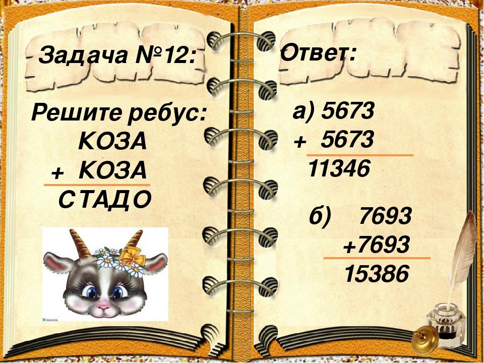 Задача №12: Ответ: а) 5673 + 5673 11346 Решите ребус: КОЗА + КОЗА СТАДО б) 76...