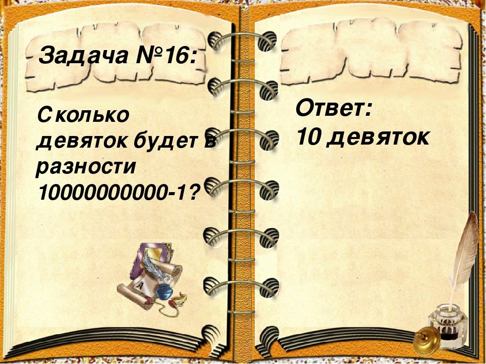 Задача №16: Ответ: 10 девяток Сколько девяток будет в разности 10000000000-1?