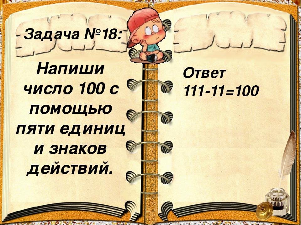 Задача №18: Ответ 111-11=100 Напиши число 100 с помощью пяти единиц и знаков...